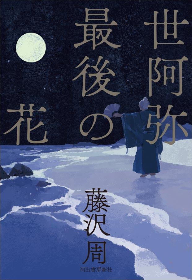 『世阿弥最後の花』藤沢周著 河出書房新社
